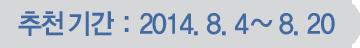 ��õ�Ⱓ : 2014. 8.1 ~ 8.20